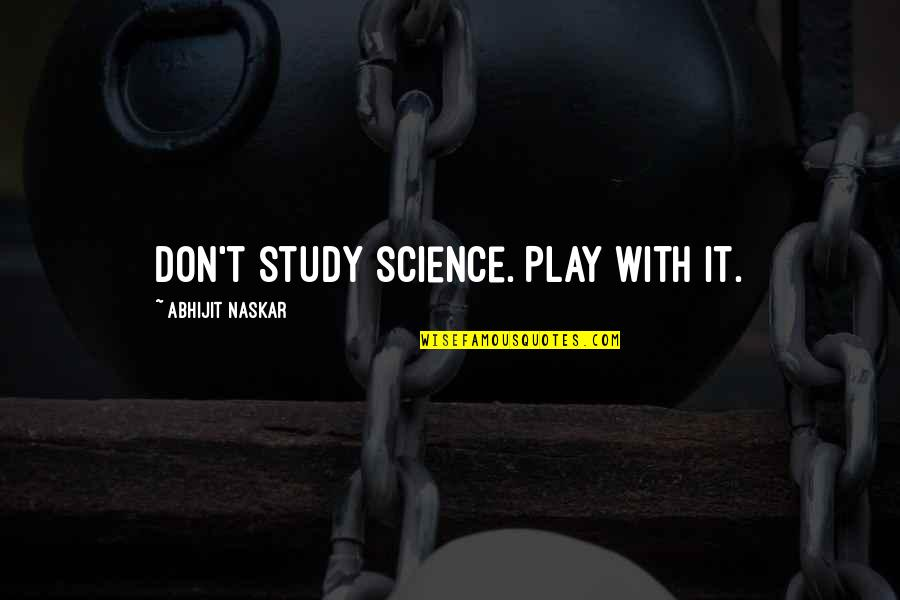 Research And Discovery Quotes By Abhijit Naskar: Don't study science. Play with it.