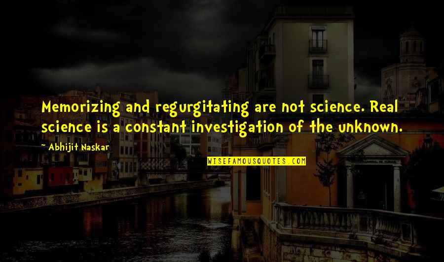 Research And Discovery Quotes By Abhijit Naskar: Memorizing and regurgitating are not science. Real science
