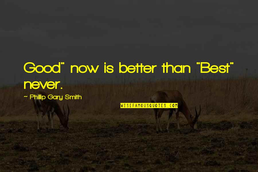 "Research And Discovery Quotes By Phillip Gary Smith: Good"" now is better than ""Best"" never."