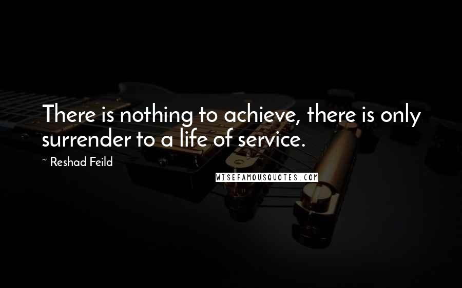 Reshad Feild quotes: There is nothing to achieve, there is only surrender to a life of service.