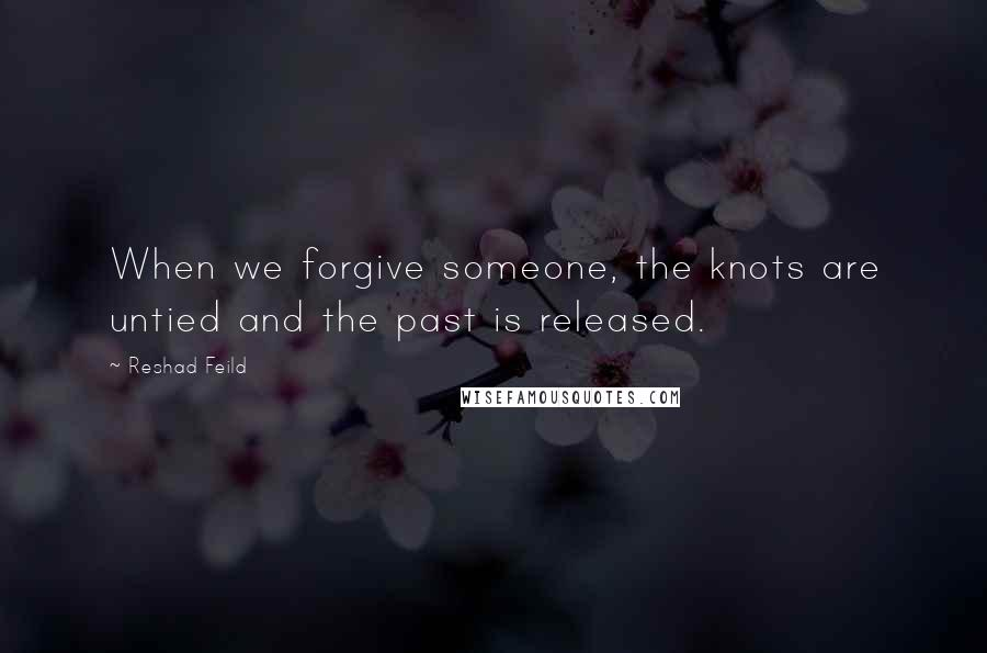 Reshad Feild quotes: When we forgive someone, the knots are untied and the past is released.