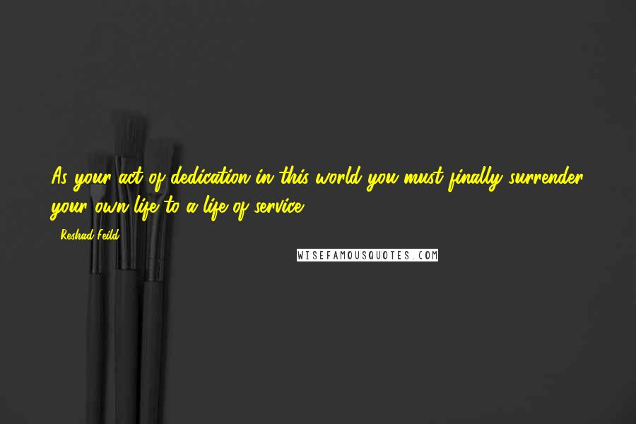 Reshad Feild quotes: As your act of dedication in this world you must finally surrender your own life to a life of service.