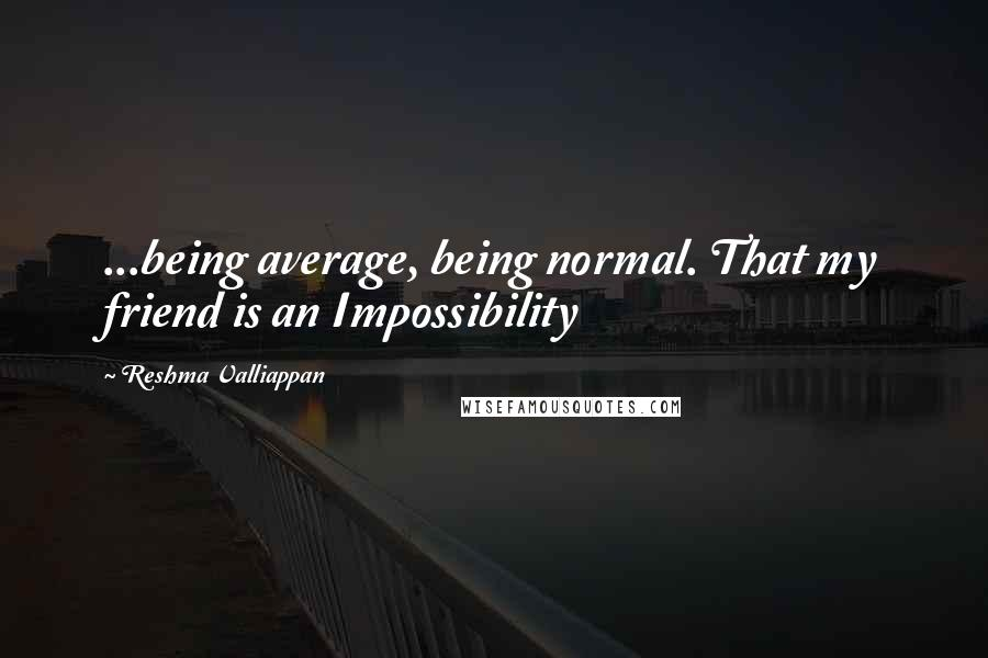 Reshma Valliappan quotes: ...being average, being normal. That my friend is an Impossibility
