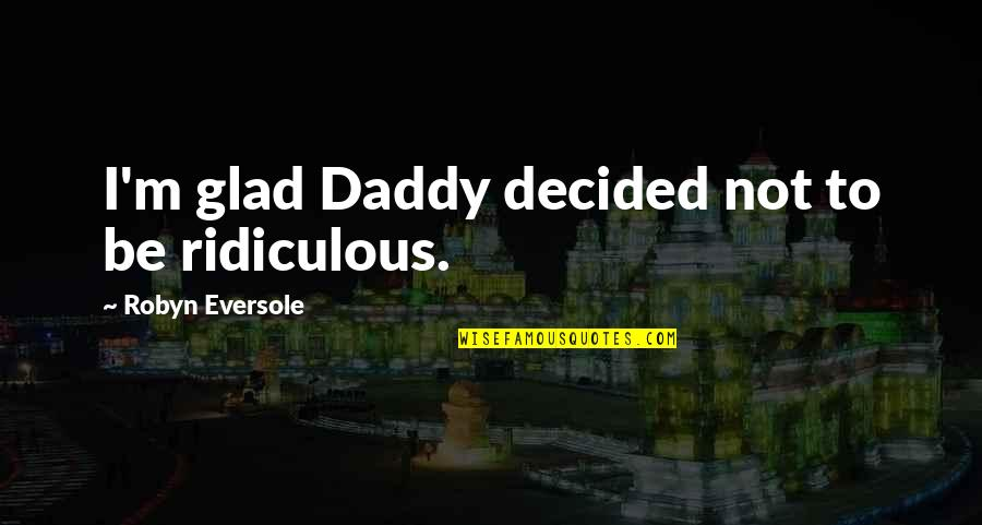 Resident Evil 6 Sherry Quotes By Robyn Eversole: I'm glad Daddy decided not to be ridiculous.