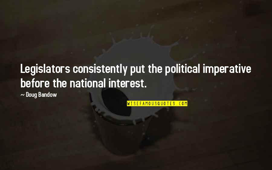 Resignation From Work Quotes By Doug Bandow: Legislators consistently put the political imperative before the