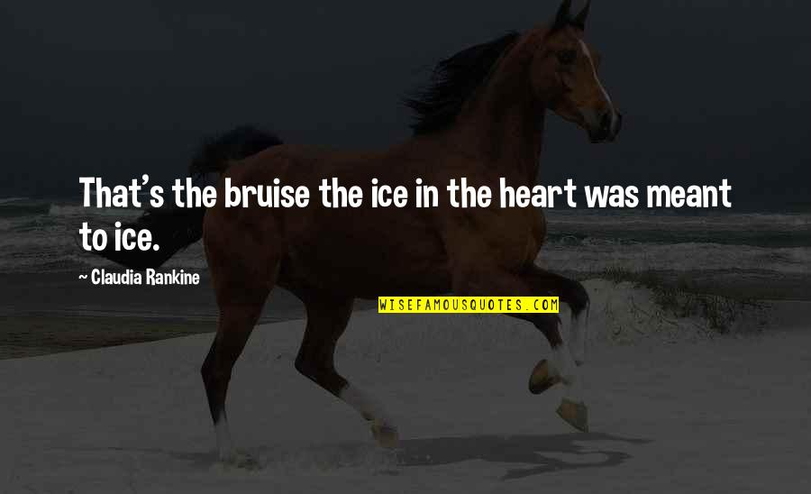 Resilience Quotes By Claudia Rankine: That's the bruise the ice in the heart