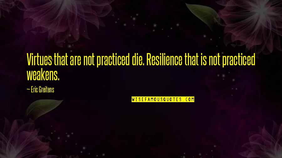 Resilience Quotes By Eric Greitens: Virtues that are not practiced die. Resilience that