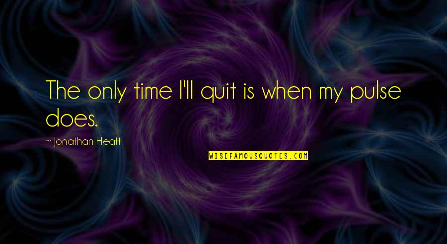 Resilience Quotes By Jonathan Heatt: The only time I'll quit is when my