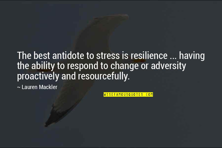 Resilience Quotes By Lauren Mackler: The best antidote to stress is resilience ...