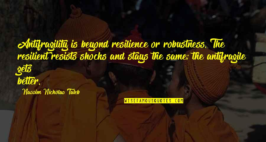 Resilience Quotes By Nassim Nicholas Taleb: Antifragility is beyond resilience or robustness. The resilient