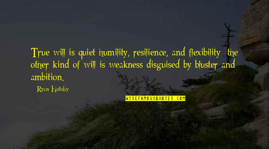 Resilience Quotes By Ryan Holiday: True will is quiet humility, resilience, and flexibility;