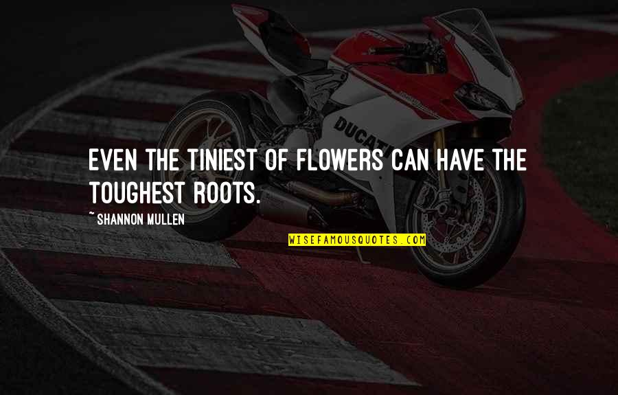 Resilience Quotes By Shannon Mullen: Even the tiniest of flowers can have the
