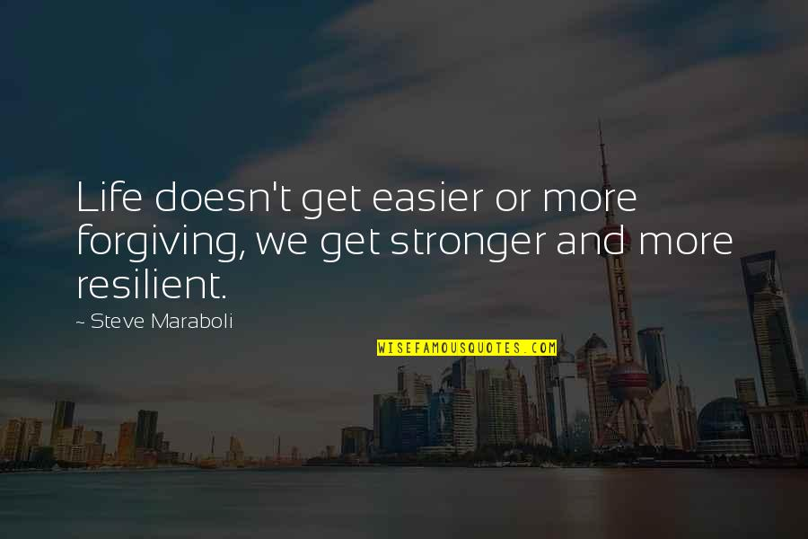 Resilience Quotes By Steve Maraboli: Life doesn't get easier or more forgiving, we