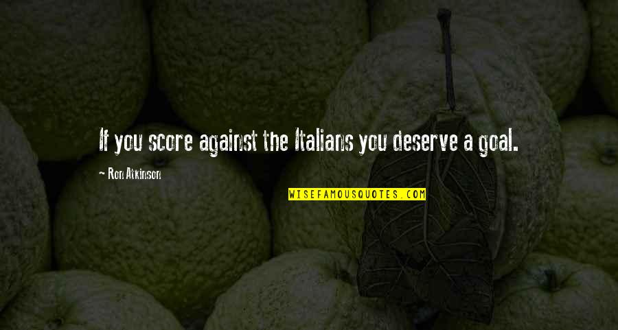 Resistencia Quotes By Ron Atkinson: If you score against the Italians you deserve