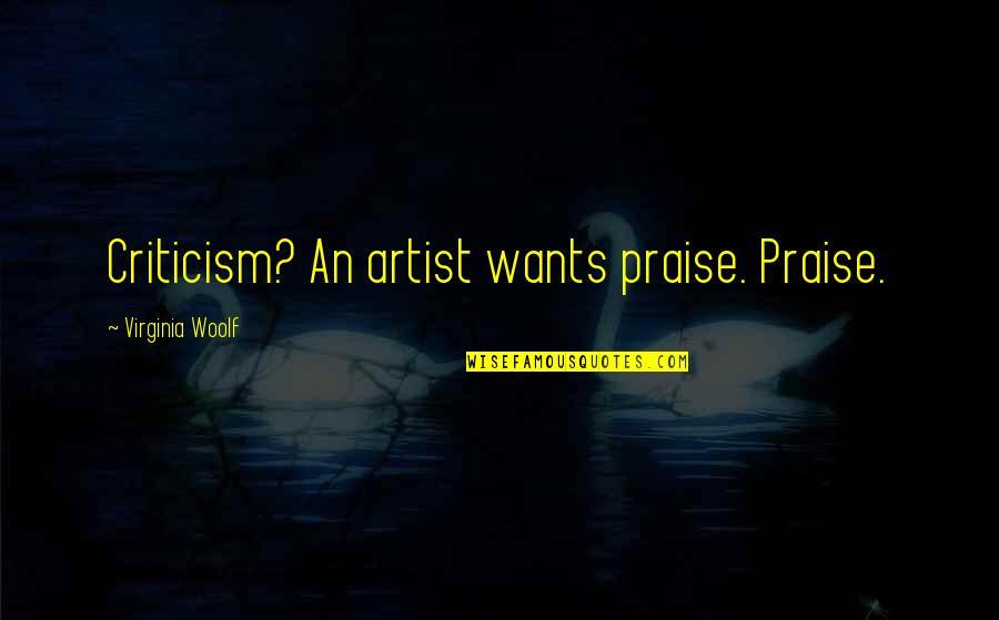 Resistencia Quotes By Virginia Woolf: Criticism? An artist wants praise. Praise.