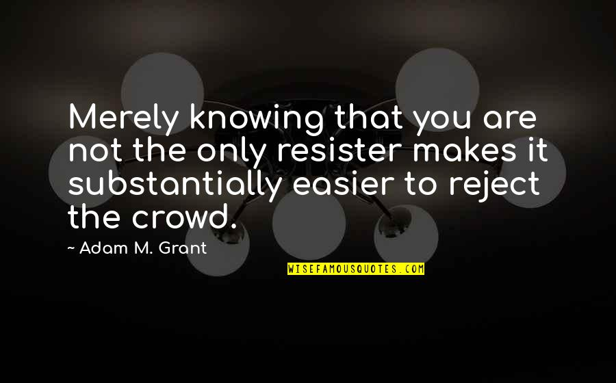 Resister Quotes By Adam M. Grant: Merely knowing that you are not the only