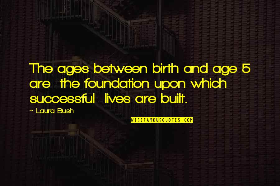 Resister Quotes By Laura Bush: The ages between birth and age 5 are