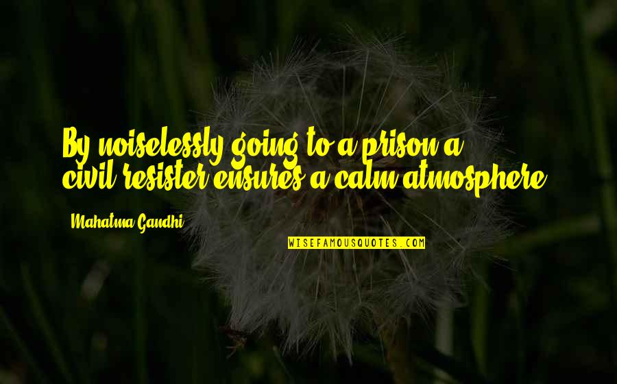 Resister Quotes By Mahatma Gandhi: By noiselessly going to a prison a civil-resister