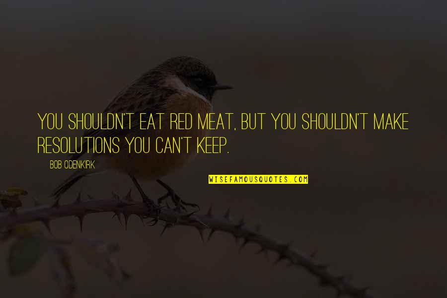 Resolutions Quotes By Bob Odenkirk: You shouldn't eat red meat, but you shouldn't