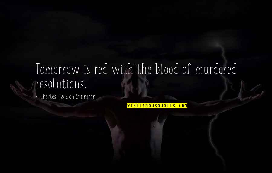 Resolutions Quotes By Charles Haddon Spurgeon: Tomorrow is red with the blood of murdered