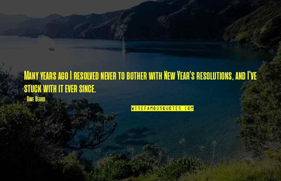 Resolutions Quotes By Dave Beard: Many years ago I resolved never to bother