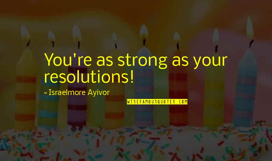 Resolutions Quotes By Israelmore Ayivor: You're as strong as your resolutions!