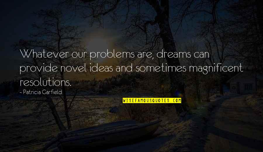 Resolutions Quotes By Patricia Garfield: Whatever our problems are, dreams can provide novel