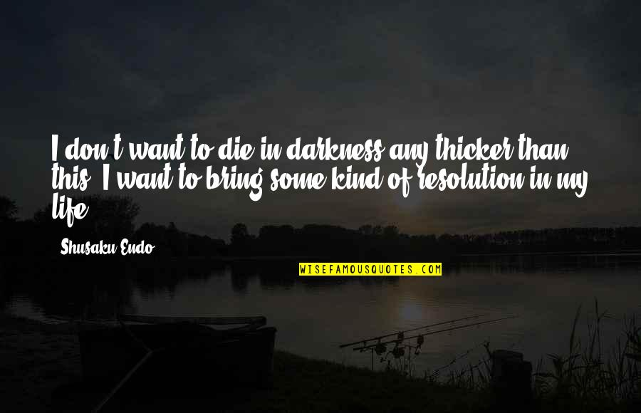 Resolutions Quotes By Shusaku Endo: I don't want to die in darkness any