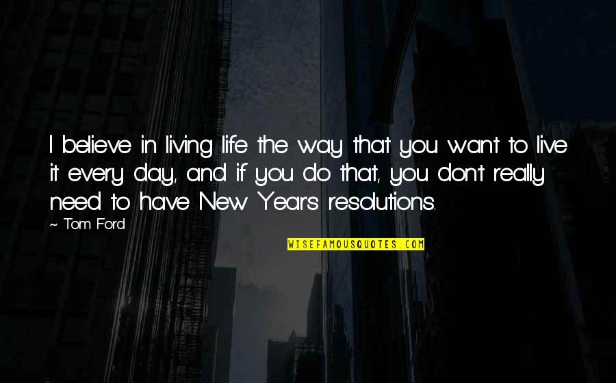 Resolutions Quotes By Tom Ford: I believe in living life the way that