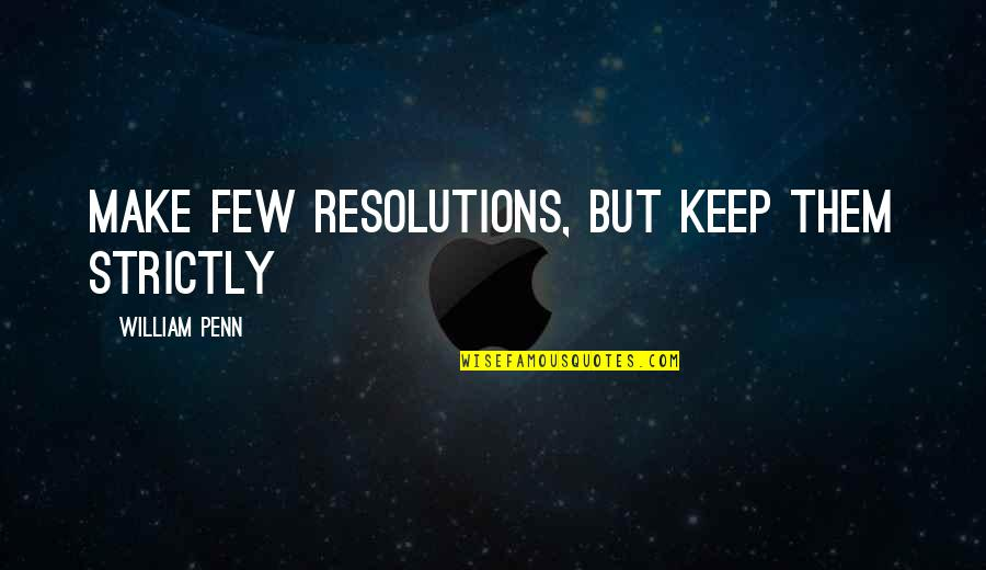 Resolutions Quotes By William Penn: Make few resolutions, but keep them strictly