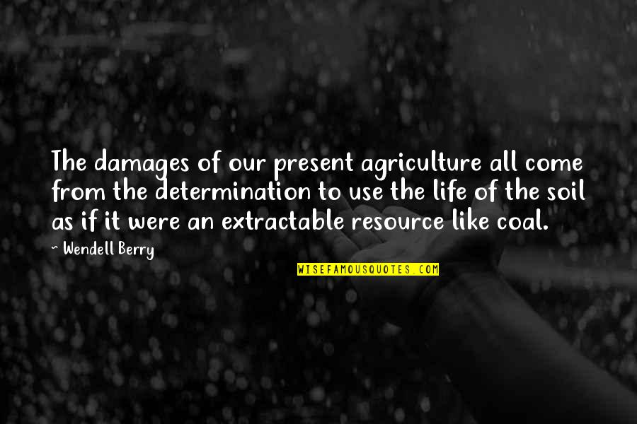 Resource Use Quotes By Wendell Berry: The damages of our present agriculture all come