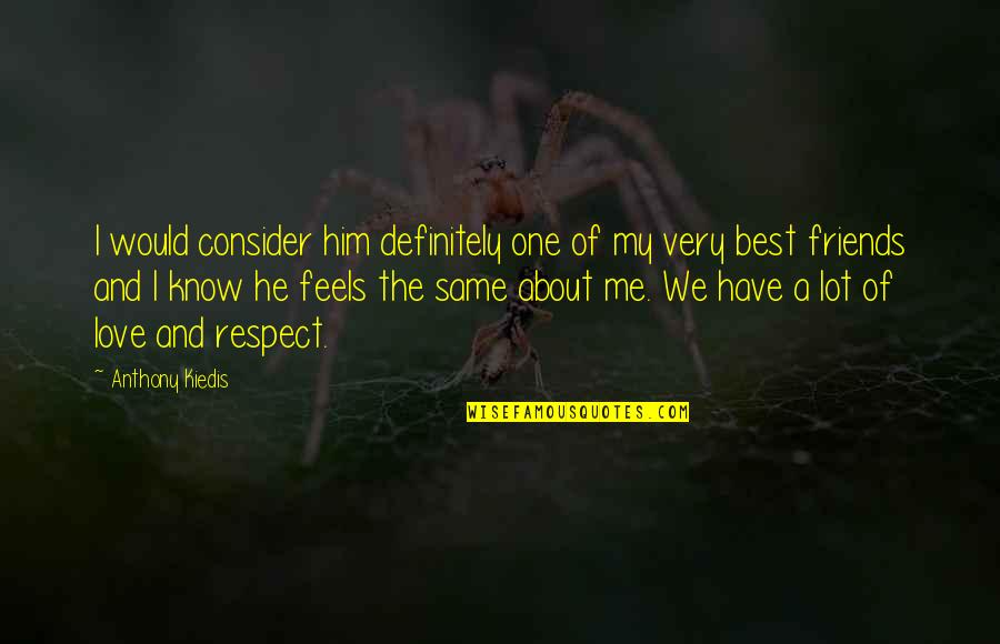Respect Best Friend Quotes By Anthony Kiedis: I would consider him definitely one of my