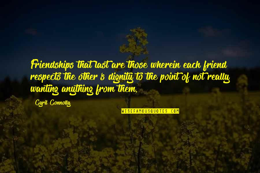 Respect Best Friend Quotes By Cyril Connolly: Friendships that last are those wherein each friend