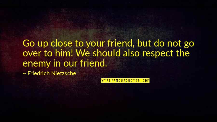 Respect Best Friend Quotes By Friedrich Nietzsche: Go up close to your friend, but do