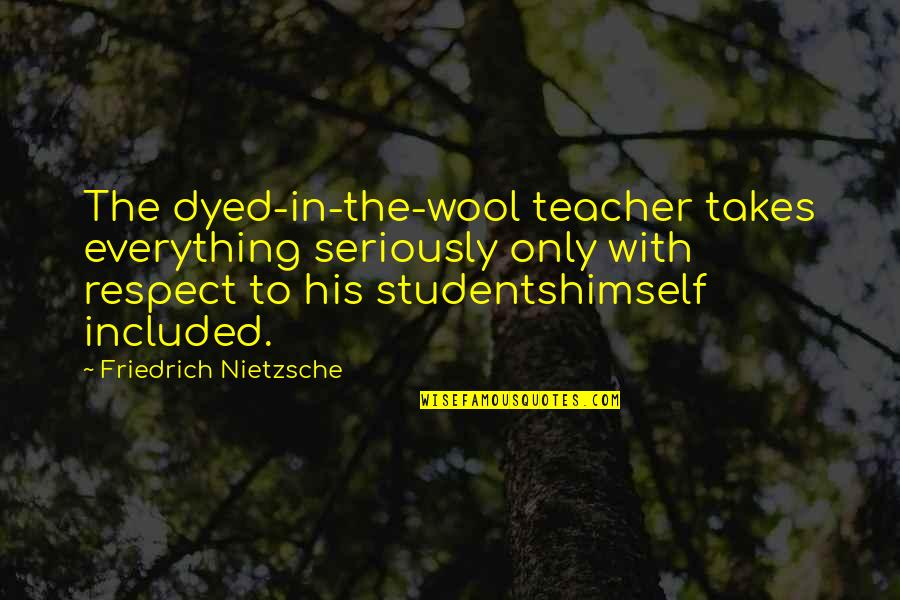 Respect For Students Quotes By Friedrich Nietzsche: The dyed-in-the-wool teacher takes everything seriously only with