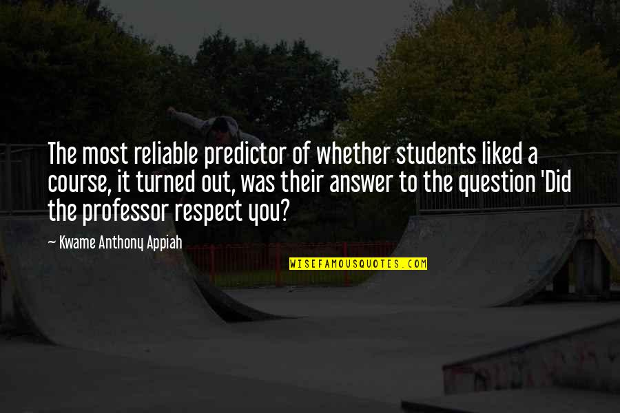 Respect For Students Quotes By Kwame Anthony Appiah: The most reliable predictor of whether students liked