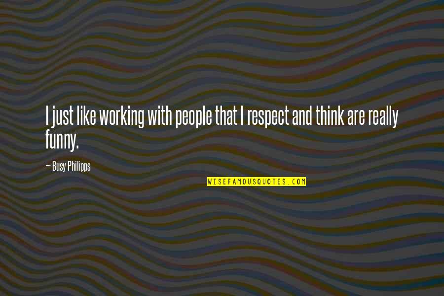 Respect Funny Quotes By Busy Philipps: I just like working with people that I