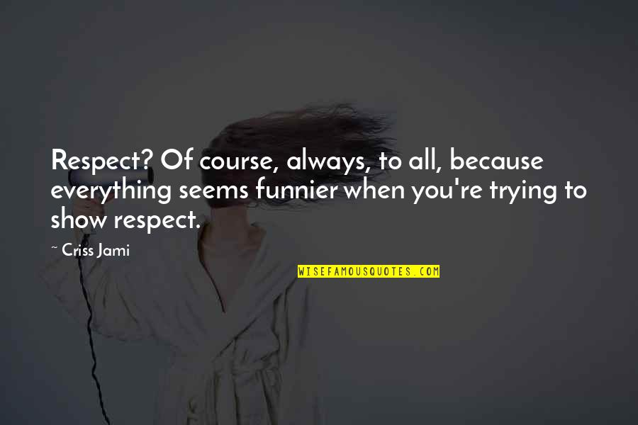 Respect Funny Quotes By Criss Jami: Respect? Of course, always, to all, because everything