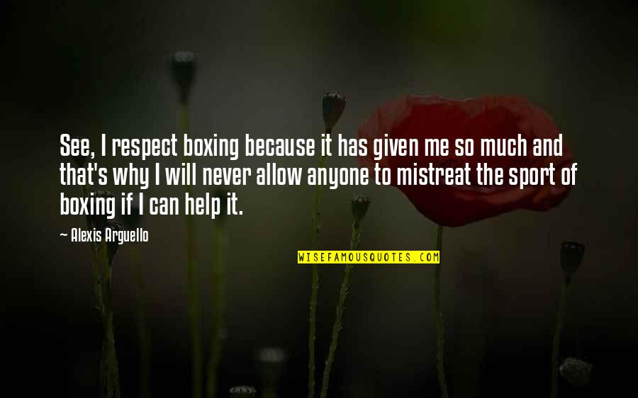 Respect Given Quotes By Alexis Arguello: See, I respect boxing because it has given
