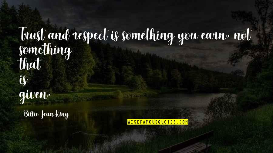 Respect Given Quotes By Billie Jean King: Trust and respect is something you earn, not