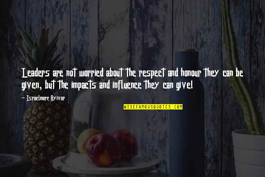 Respect Given Quotes By Israelmore Ayivor: Leaders are not worried about the respect and
