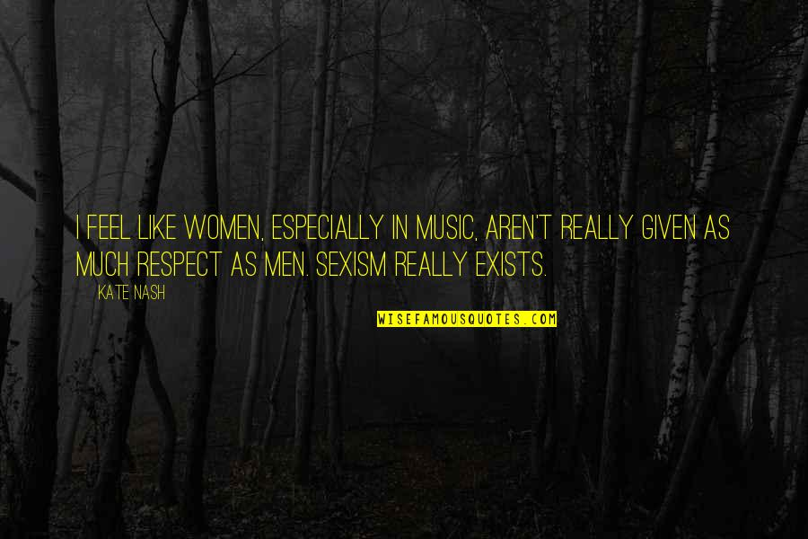 Respect Given Quotes By Kate Nash: I feel like women, especially in music, aren't