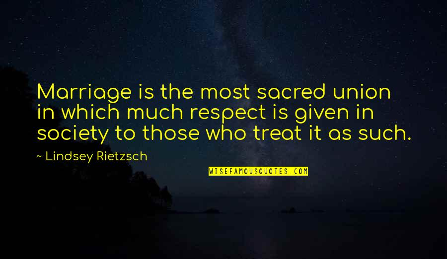 Respect Given Quotes By Lindsey Rietzsch: Marriage is the most sacred union in which