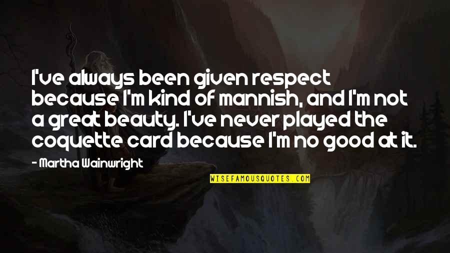 Respect Given Quotes By Martha Wainwright: I've always been given respect because I'm kind