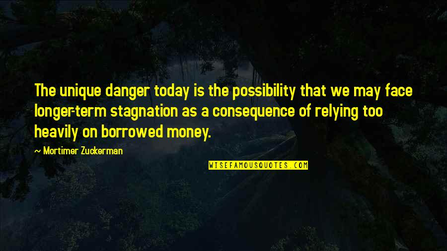 Respect Given Quotes By Mortimer Zuckerman: The unique danger today is the possibility that