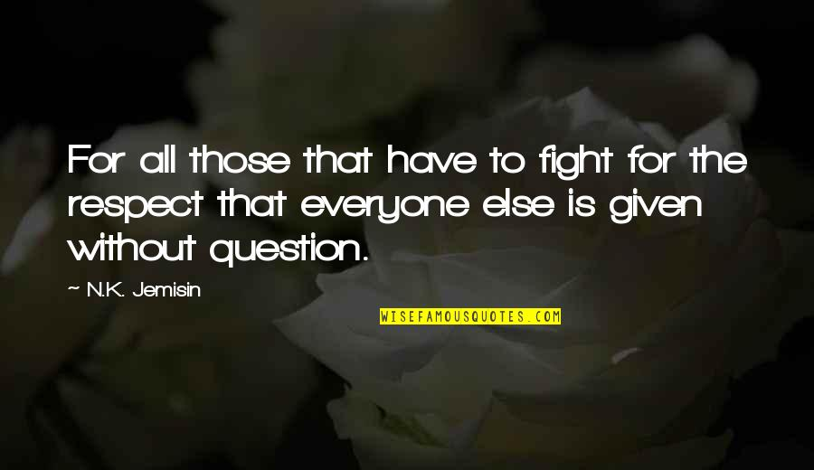 Respect Given Quotes By N.K. Jemisin: For all those that have to fight for
