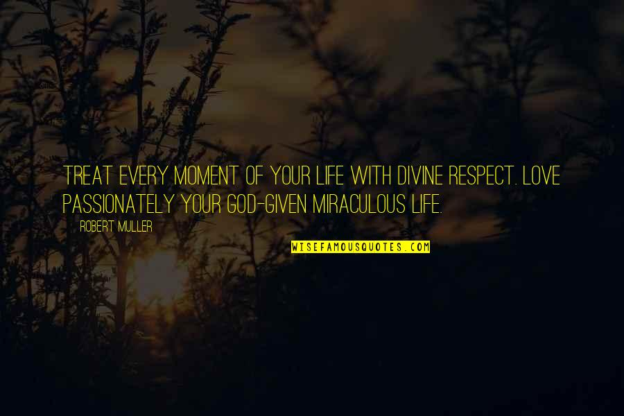 Respect Given Quotes By Robert Muller: Treat every moment of your life with Divine