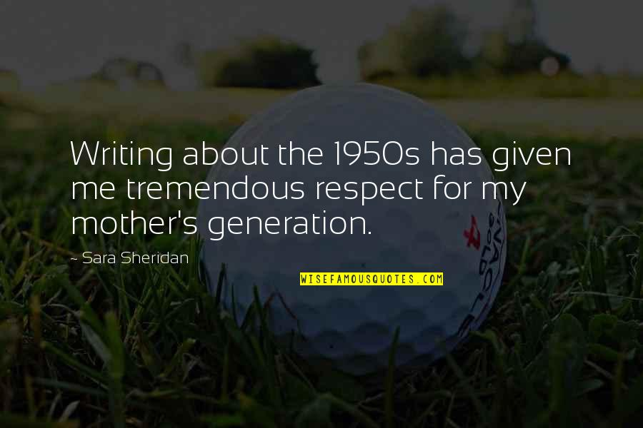 Respect Given Quotes By Sara Sheridan: Writing about the 1950s has given me tremendous