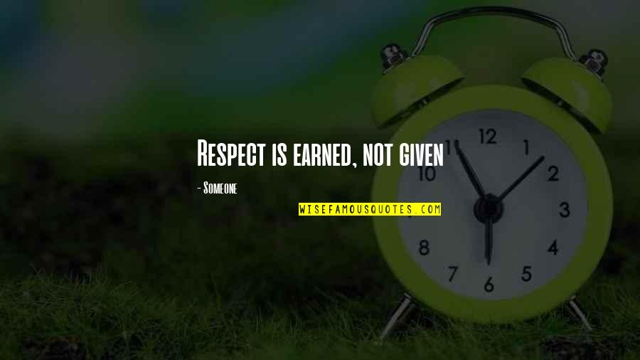 Respect Given Quotes By Someone: Respect is earned, not given