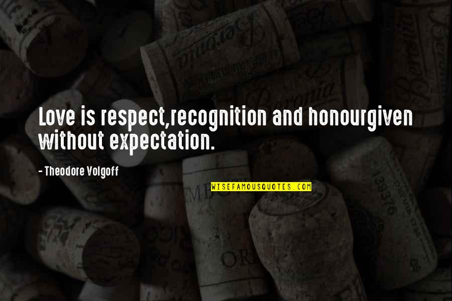 Respect Given Quotes By Theodore Volgoff: Love is respect,recognition and honourgiven without expectation.